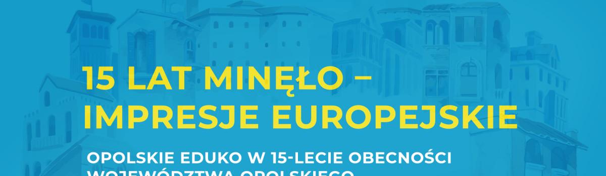 Opolskie EDUKO – 15 lat minęło – Impresje Europejskie